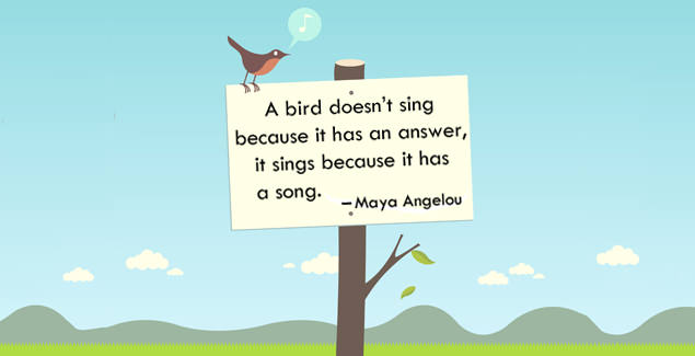 A bird doesn't sing because it has an answer, it sings because it has a song. -- Maya Angelou